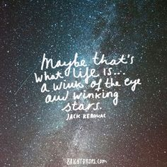 """""""Maybe that's what life is... a wink of the eye and winking stars."""" ~ Jack Kerouac"""