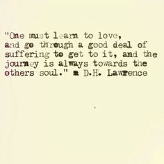 One must learn to love, and go through a good deal of suffering to get it, and the journey is always towards the others soul. Love Words, Beautiful Words, D H Lawrence, Love Life, My Love, Learn To Love, Inspire Me, In This World, Life Lessons