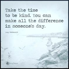 Take the time to be kind. You can make all the difference in someone's day. - Lucy Macdonald #powerofpositivity by powerofpositivity