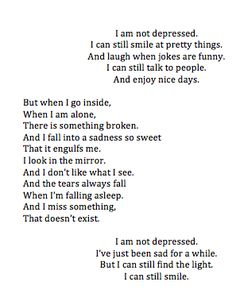 I don't think I've got depression, I'm happy most of the time, but recently I've been having this periods of sadness where I just hate everything. The middle stanza explains how I feel then perfectly. I think I just miss my friends. I hope it gets better! Now Quotes, Quotes To Live By, Life Quotes, Quotes About Deppresion, Quotes About Being Ugly, Fat Quotes Funny, Quotes About Feelings, I Give Up Quotes, Im Fine Quotes
