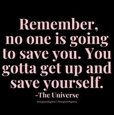Remember, no one is going to save you. You gotta get up and save yourself. -The Universe Boss Quotes, True Quotes, Motivational Quotes, Inspirational Quotes, Self Love Quotes, Quotes To Live By, Queen Quotes, Note To Self, Wise Words