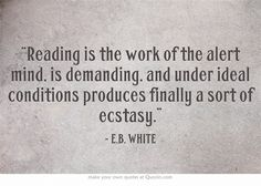 Reading is the work of the alert mind, is demanding, and under ideal conditions produces finally a sort of ecstasy. - EB White #quotes #books