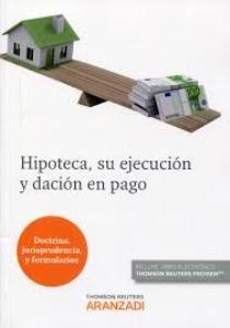 Hipoteca, su ejecución y dación en pago : doctrina, jurisprudencia y formularios