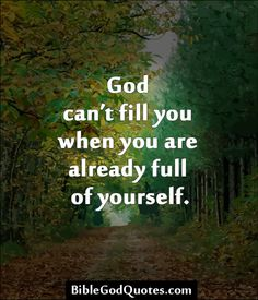 God can't fill you when you are already full of yourself...