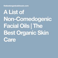A List of Non-Comedogenic Facial Oils | The Best Organic Skin Care