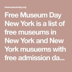 Free Museum Day New York is a list of free museums in New York and New York musuems with free admission days. New York City museums are listed with a description of their free days and a link to each museums homepage. All the free days at New York CIty musuems can be viewed together on a monthly calendar by selecting the calendar link