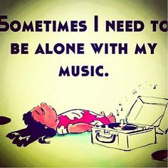 Sometimes I need to be alone with my music...yeah, it's true.