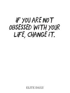 If you are not obsessed with your life, change it!