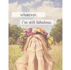Whatever. I am still fabulous.