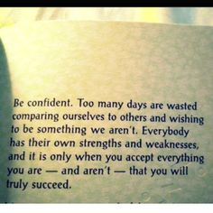 Be confident. Too many days are wasted comparing ourselves to others and wishing to be something we aren't. Everybody has their own strengths and weaknesses and it is only when you accept everything you are -- and aren't -- that you will truly succeed.