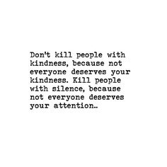 """Don't kill people with kindness, because not everyone deserves your kindness. Kill people with silence, because not everyone deserves your attention.. -…"""