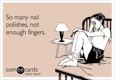 so many nail polishes, not enough fingers – so true!!