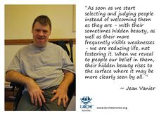 """As soon as we start selecting and judging people instead of welcoming them as they are - with their sometimes hidden beauty, as well as their more frequently visible weaknesses - we are reducing life, not fostering it. When we reveal to people our belief in them, their hidden beauty rises to the surface where it may be more clearly seen by all. ""  ~ Jean Vanier #quotes #vanier #larche"