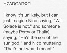 """HΣΔDCΔΠΩΠ I know it's unlikely, but I can just imagine Nico saying, """"Will Solace is hot,"""" and someone (maybe Percy or Thalia) saying, """"He's the son of the sun god,"""" and Nico muttering, """"That's not what I meant."""""""