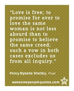 Love is free; to promise for ever to love the same woman is not less absurd than to promise to believe the same creed; such a vow in both cases excludes us from all inquiry. – Percy Bysshe Shelley, Poet #love #quotes #quotes