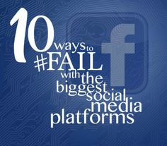 Ten Ways to Fail on the Biggest Social Media Platforms: Facebook. This guide is for people with business pages.