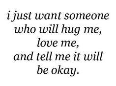 Voglio solo qualcuno che mi abbracci, mi ami, e mi dica che andrà tutto bene.