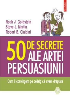 50 DE SECRETE ALE ARTEI PERSUASIUNII – CUM II CONVINGEM PE CEILALTI CA AVEM DREPTATE