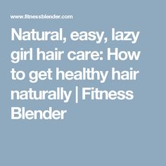 Natural, easy, lazy girl hair care: How to get healthy hair naturally | Fitness Blender