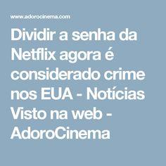 Dividir a senha da Netflix agora é considerado crime nos EUA - Notícias Visto na web - AdoroCinema