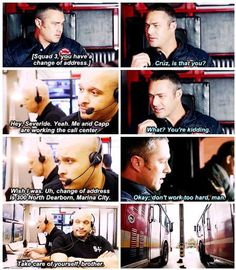 Cruz: Squad 3, you have a change of address. Severide:  Cruz, is that you? Cruz: Hey, Severide. Yeah, me and Capp are working the call center. Severide: What? You're kidding. Cruz: Wish I was. (5x14)