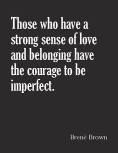 Those who have a strong sense of love and belonging have the courage to be imperfect. Brene Brown True, has it's ups & downs. One down seem times people try to push your buttons, put on act to see how far you will go. Great Quotes, Quotes To Live By, Me Quotes, Motivational Quotes, Inspirational Quotes, Spirit Quotes, Quotes Positive, Wisdom Quotes, The Words