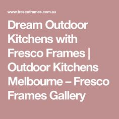 Dream Outdoor Kitchens with Fresco Frames Outdoor Kitchens, Fresco, Melbourne, Frames, Gallery, Fresh, Outdoor Cooking, Frame, Picture Frames
