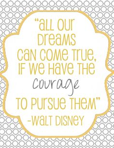 All our dreams can come true, if we have the courage to pursue them. -Walt Disney