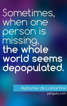 Sometimes, then one person is missing, the whole world seems depopulated, ~ Aiphonse de Lamartine <3 Love Sayings #quotes, #love, #sayings, https://apps.facebook.com/yangutu