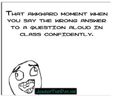 That awkward moment when you say the wrong answer to a question aloud in class confidently. - http://www.jokeoftheday.me/that-awkward-moment-when-you-say-the-wrong-answer-to-a-question-aloud-in-class-confidently-2/