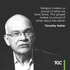 """Religion makes us proud of what we have done. The gospel makes us proud of what Jesus has done."" – Timothy Keller"