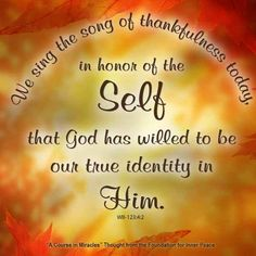 """""""We sing the song of thanksfulness today in honor of the Self that God has willed to be our true identity in Him."""" (WB-143:4:2) This is the ACIM Weekly Thought emailed to subscribers on Thanksgiving by the Foundation for Inner Peace. If you would like to subscribe to this free service, visit http://acim.org/weekly_thought_signup.html"""