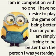 I'm in competition with myself, to do better and be better than I have been. No one needs to worry about me but me!