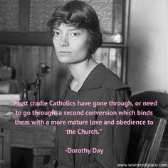 """Most cradle Catholics have gone through, or need to go through a second conversion...."" - Dorothy Day ~ Women of Grace"
