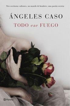 Todo ese fuego -  Angeles Caso - Tres escritoras valientes, un mundo de hombres, una pasión secreta