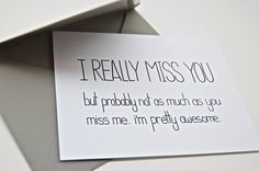 """""""I Really Miss You, But Probably Not as Much as You Miss Me. Im Pretty Awesome."""" ... I mean, there's not much else to say."""