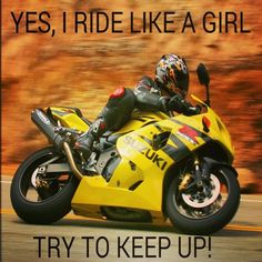 Yes, I ride like a girl. Try to keep up.