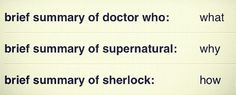 """Doctor Who: """"What the heck just happened..."""" Supernatural: """"WHY, KRIPKE, WHY?!?!?!"""" Sherlock: """"How on EARTH did he DO that?!?!"""" <<this"""