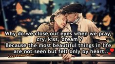 Why do we close our eyes when we pray, cry, kiss, dream?  Because the most beautiful things in life are not seen but felt only by heart....