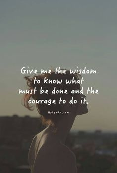 Dear God, Give me the wisdom to know what must be done and the courage to do it.