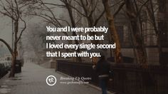 You and I were probably never meant to be but I loved every single second that I spent with you. 40 Quotes On Getting Over A Break Up After A Bad Relationship