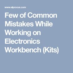 Few of Common Mistakes While Working on Electronics Workbench (Kits)
