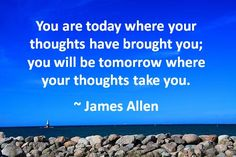 You are today where your thoughts have brought you...James Allen