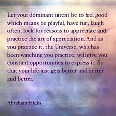 Let your dominant intent be to feel good which means be playful, have fun, laugh often, look for reasons to appreciate & practice the art of appreciation. As you practice it, the Universe, who has been watching you practice, will give you constant opportunities to express it. So you life just gets better & better & better. - Abraham Hicks