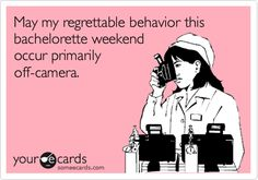 May My Regrettable Behavior This Bachelorette Weekend Occur Primarily Off Camera