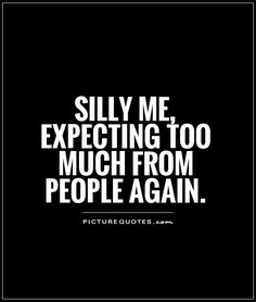 Silly me, expecting too much from people again. Picture Quotes.