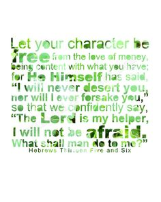 """Hebrews 13:5-6 Let your character be free from the love of money, being content with what you have; for He Himself has said, """"I will never desert you, nor will I ever forsake you,"""" so that we confidently say, """"The Lord is my helper, I will not be afraid. What shall man do to me?"""" Hebrews 13:5-6 Bible Verse Scripture"""