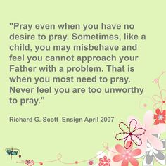 """""""Pray even when you have no desire to pray. Sometimes, like a child, you may misbehave and feel you cannot approach your Father with a problem. That is when you most need to pray. Never feel you are too unworthy to pray."""" ~Richard G. Scott"""