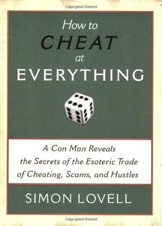How to Cheat at Everything: A Con Man Reveals the Secrets of the Esoteric Trade of Cheating, Scams, and Hustles: Simon Lovell: 9781560259732: Amazon.com: Books