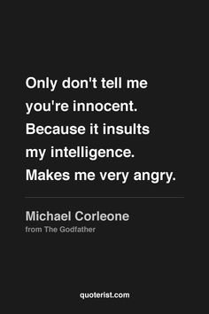 """""""Only don't tell me you're innocent. Because it insults my intelligence."""" - Michael Corleone The GodFather Tv Quotes, Movie Quotes, Great Quotes, Motivational Quotes, Life Quotes, Inspirational Quotes, Godfather Quotes, Godfather Movie, Michael Corleone Quotes"""